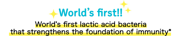 World's first!!World's first lactic acid bacteria that strengthens the foundation of immunity*
